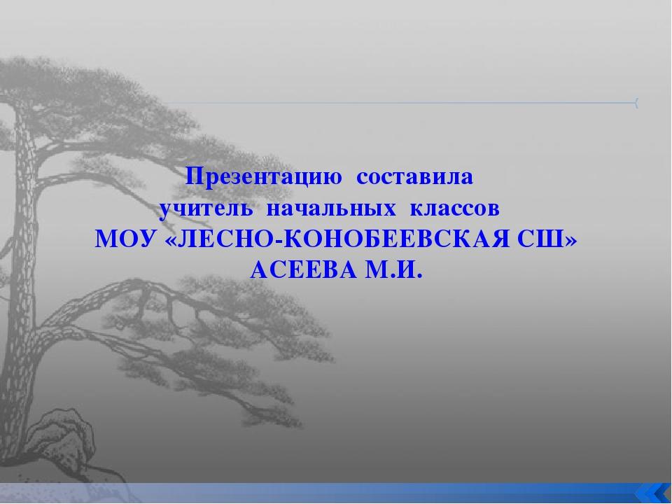Презентацию составила учитель начальных классов МОУ «ЛЕСНО-КОНОБЕЕВСКАЯ СШ» А...