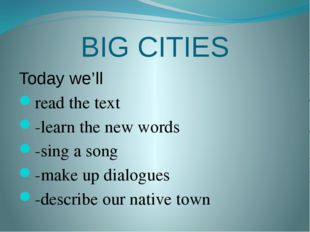 BIG CITIES Today we'll read the text -learn the new words -sing a song -make