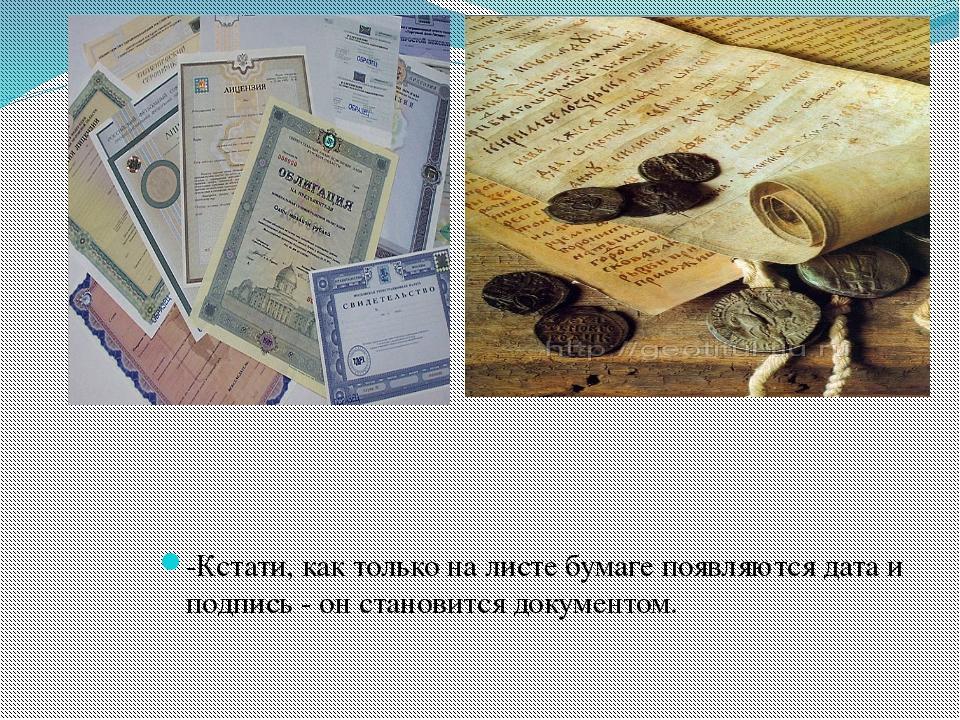 -Кстати, как только на листе бумаге появляются дата и подпись - он становитс...
