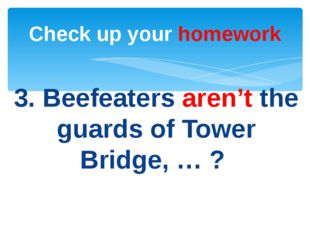 3. Beefeaters aren't the guards of Tower Bridge, … ? Check up your homework