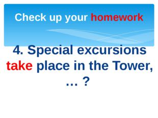 4. Special excursions take place in the Tower, … ? Check up your homework