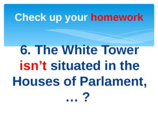 6. The White Tower isn't situated in the Houses of Parlament, … ? Check up yo