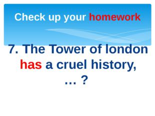 7. The Tower of london has a cruel history, … ? Check up your homework