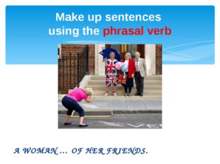 A WOMAN … OF HER FRIENDS. Make up sentences using the phrasal verb