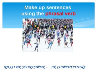 RUSSIAN SPORTSMEN … IN COMPETITIONS. Make up sentences using the phrasal verb