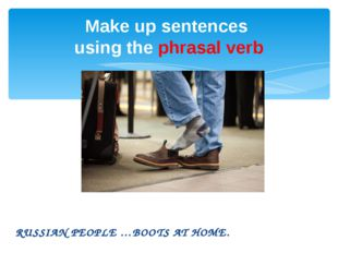 RUSSIAN PEOPLE …BOOTS AT HOME. Make up sentences using the phrasal verb