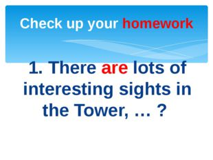 1. There are lots of interesting sights in the Tower, … ? Check up your homew