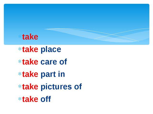 take take place take care of take part in take pictures of take off