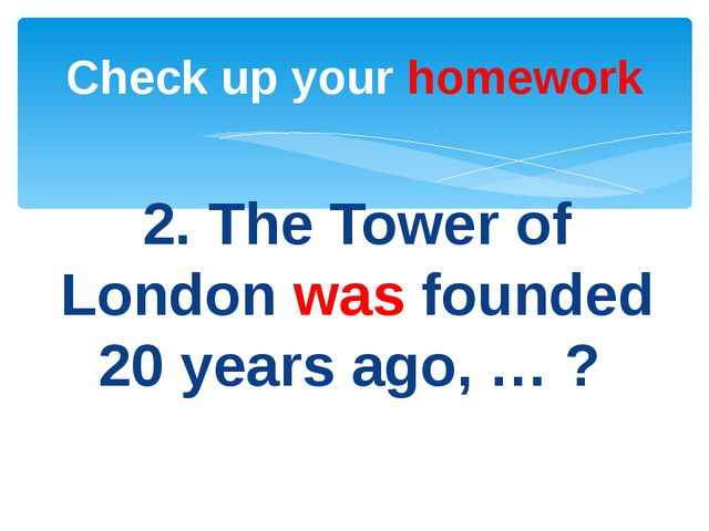 2. The Tower of London was founded 20 years ago, … ? Check up your homework