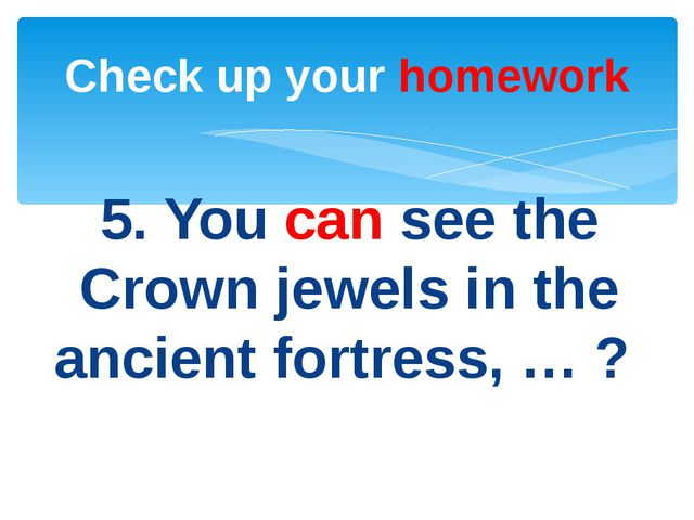 5. You can see the Crown jewels in the ancient fortress, … ? Check up your ho...