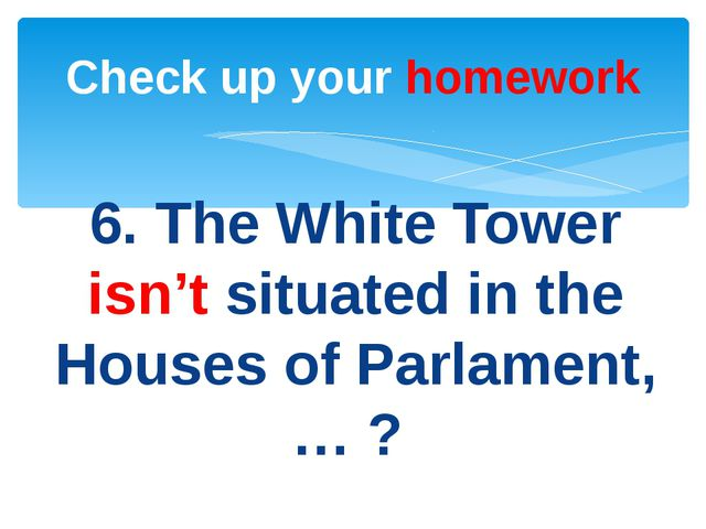 6. The White Tower isn't situated in the Houses of Parlament, … ? Check up yo...