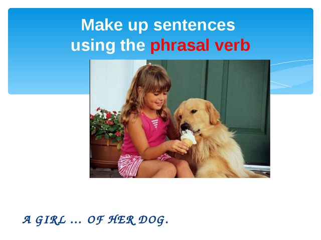 A GIRL … OF HER DOG. Make up sentences using the phrasal verb