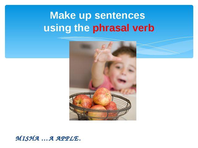 MISHA …A APPLE. Make up sentences using the phrasal verb