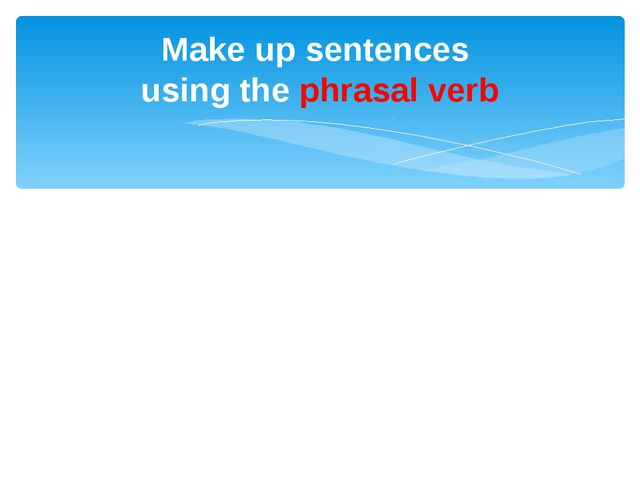 Make up sentences using the phrasal verb