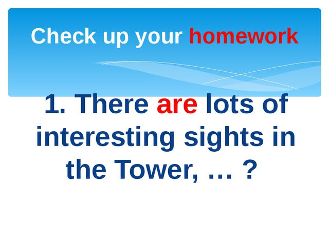 1. There are lots of interesting sights in the Tower, … ? Check up your homew...