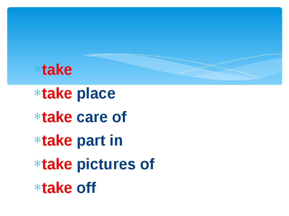 take take place take care of take part in take pictures of take off