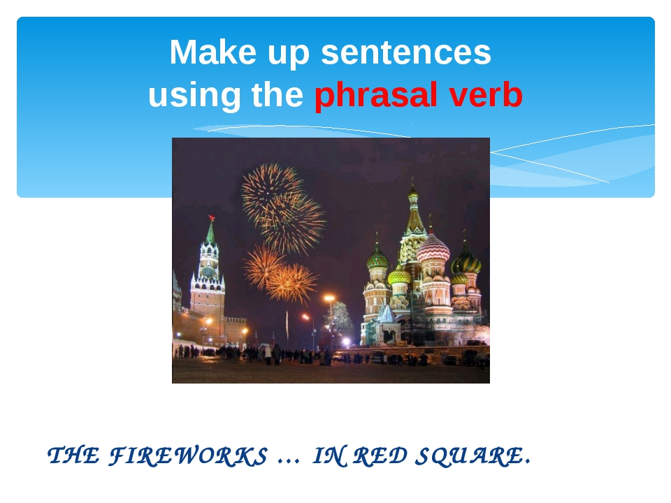 THE FIREWORKS … IN RED SQUARE. Make up sentences using the phrasal verb