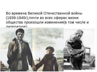 Во времена Великой Отечественной войны (1939-1945г),почти во всех сферах жиз
