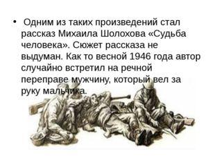 Одним из таких произведений стал рассказ Михаила Шолохова «Судьба человека».