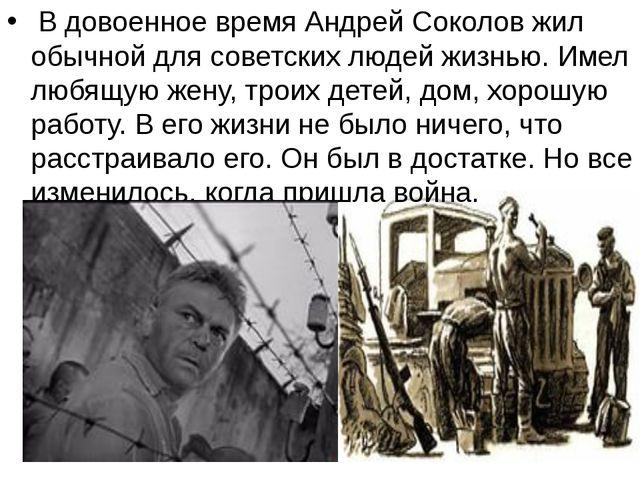 В довоенное время Андрей Соколов жил обычной для советских людей жизнью. Име...