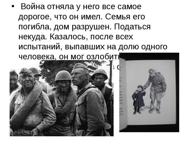 Война отняла у него все самое дорогое, что он имел. Семья его погибла, дом р...