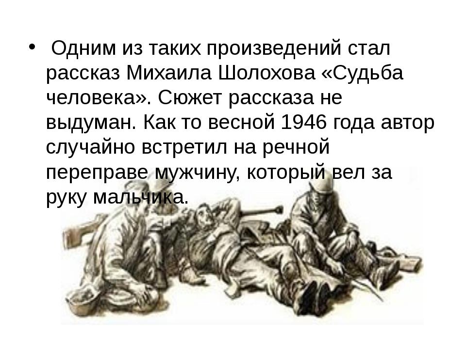 Одним из таких произведений стал рассказ Михаила Шолохова «Судьба человека»....