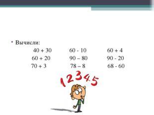 Вычисли: 40 + 30 60 - 10 60 + 4 60 + 20 90 – 80 90 - 20 70 + 3 78 – 8 68 - 60