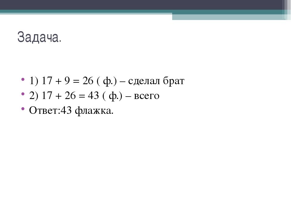 Задача. 1) 17 + 9 = 26 ( ф.) – сделал брат 2) 17 + 26 = 43 ( ф.) – всего Отве...