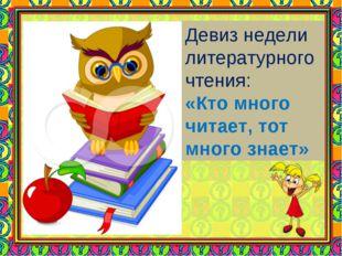 Девиз недели литературного чтения: «Кто много читает, тот много знает»