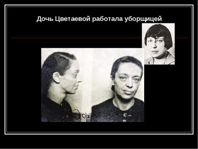 Дочь Цветаевой работала уборщицей