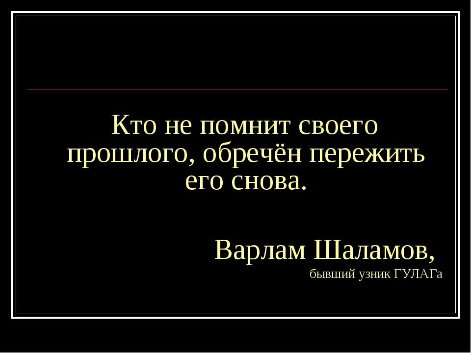 Кто не помнит своего прошлого, обречён пережить его снова. Варлам Шаламов, б...