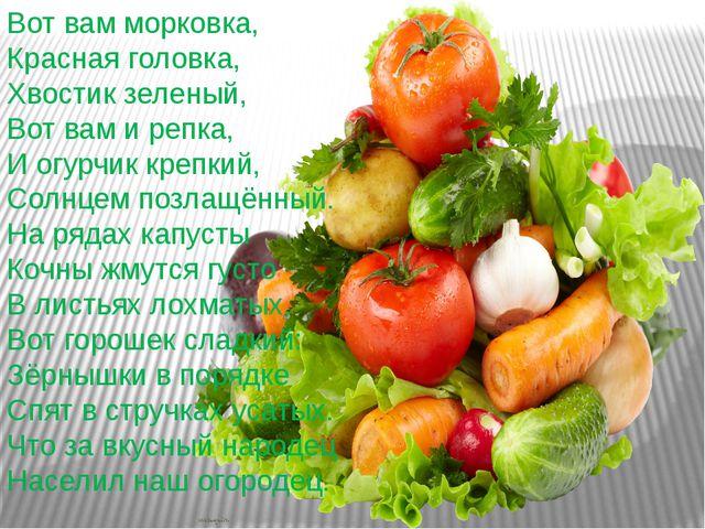 Вот вам морковка, Красная головка, Хвостик зеленый, Вот вам и репка, И ог...