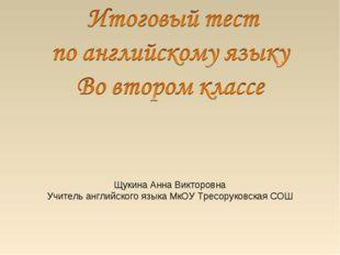 Щукина Анна Викторовна Учитель английского языка МкОУ Тресоруковская СОШ