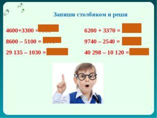 4600+3300 =79006200 + 3370 = 9570 8600 – 5100 = 35009740 – 2540 = 1200 2