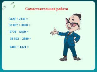 Самостоятельная работа 3420 + 2130 = 33007 + 3050 = 9770 – 5450 = 38502 – 2