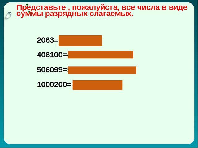 Представьте , пожалуйста, все числа в виде суммы разрядных слагаемых. 2063=20...