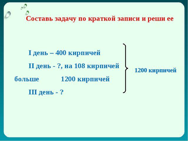 I день – 400 кирпичей II день - ?, на 108 кирпичей больше 1200 кирпичей III д...