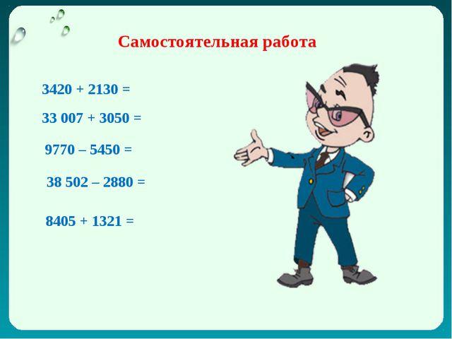Самостоятельная работа 3420 + 2130 = 33007 + 3050 = 9770 – 5450 = 38502 – 2...