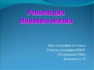 Урок географии в 6 классе Учитель географии МБОУ «Петровская СОШ» Демкович А.