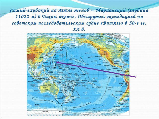 Самый глубокий на Земле желоб – Марианский (глубина 11022 м) в Тихом океане....