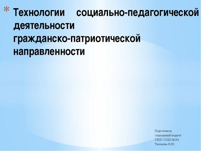 Подготовила социальный педагог ГБОУ СОШ №291 Тихонова Н.Ю. Технологии социаль...