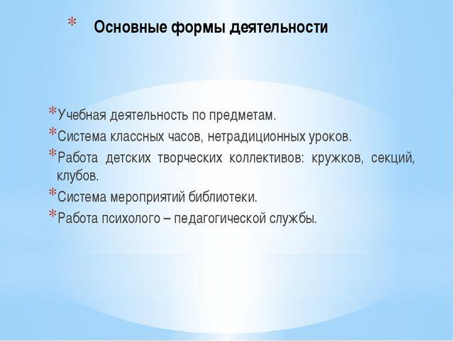 Основные формы деятельности Учебная деятельность по предметам. Система классн...