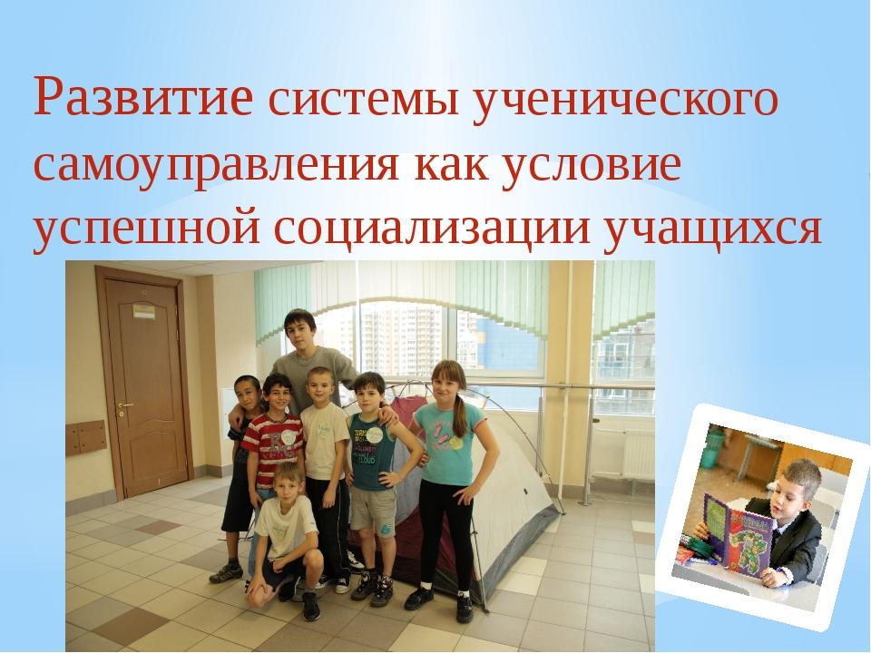 Развитие системы ученического самоуправления как условие успешной социализаци...