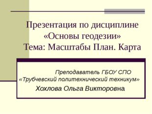 Презентация по дисциплине «Основы геодезии» Тема: Масштабы План. Карта Препод