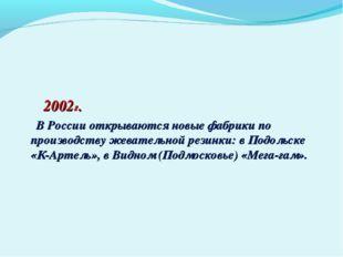 2002г. В России открываются новые фабрики по производству жевательной резинк
