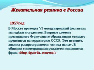 Жевательная резинка в России 1957год В Москве проходит VI международный фести