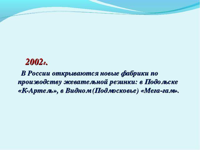 2002г. В России открываются новые фабрики по производству жевательной резинк...