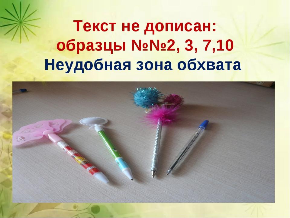 Текст не дописан: образцы №№2, 3, 7,10 Неудобная зона обхвата