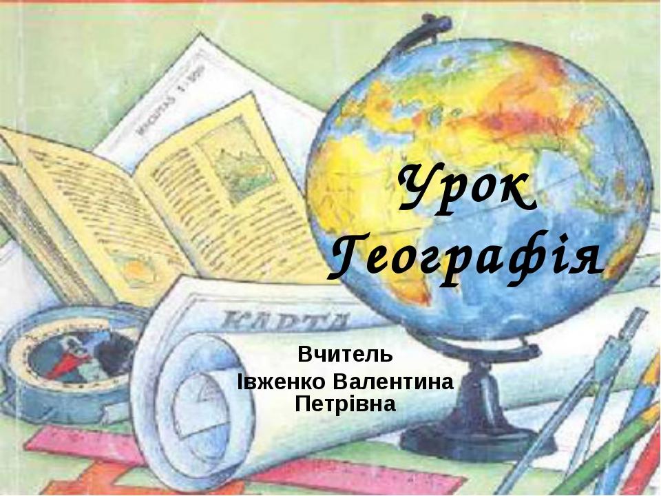 Урок Географія Вчитель Івженко Валентина Петрівна
