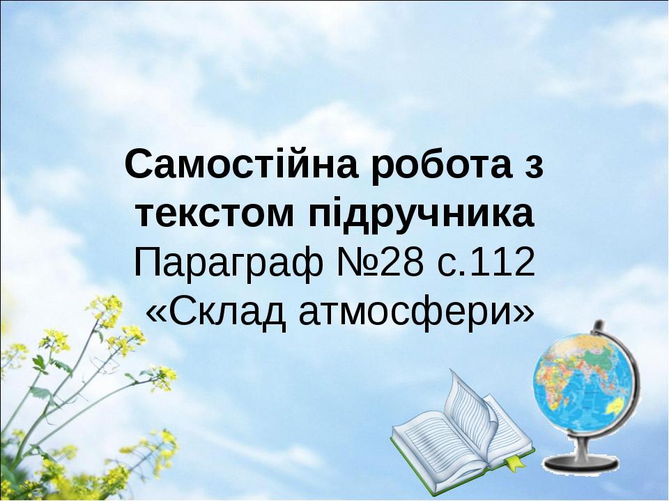 Самостійна робота з текстом підручника Параграф №28 с.112 «Склад атмосфери»